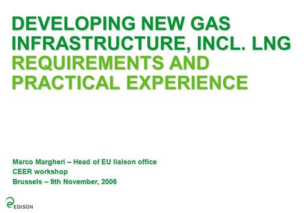 DEVELOPING NEW GAS INFRASTRUCTURE, INCL. LNG REQUIREMENTS AND PRACTICAL EXPERIENCE Marco Margheri – Head of EU liaison office CEER workshop Brussels –