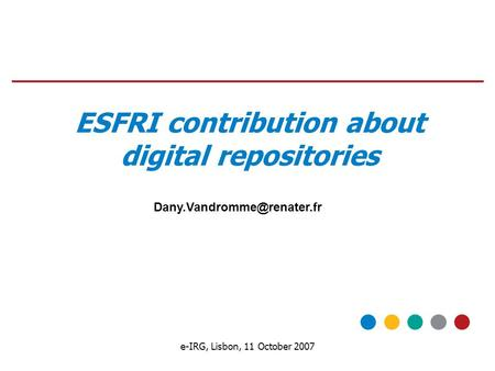 E-IRG, Lisbon, 11 October 2007 ESFRI contribution about digital repositories