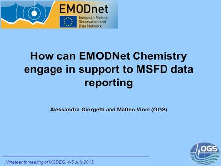 How can EMODNet Chemistry engage in support to MSFD data reporting Alessandra Giorgetti and Matteo Vinci (OGS) Nineteenth meeting of MODEG, 4-5 July 2013.