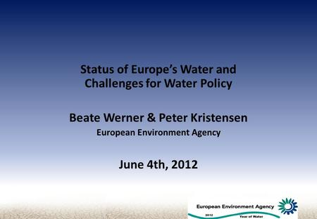 Status of Europe's Water and Challenges for Water Policy Beate Werner & Peter Kristensen European Environment Agency June 4th, 2012.