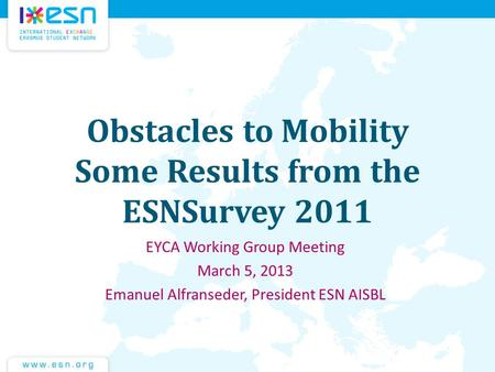 Obstacles to Mobility Some Results from the ESNSurvey 2011 EYCA Working Group Meeting March 5, 2013 Emanuel Alfranseder, President ESN AISBL.