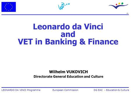 1 LEONARDO DA VINCI Programme European Commission DG EAC - Education & Culture Leonardo da Vinci and VET in Banking & Finance Wilhelm VUKOVICH Directorate.