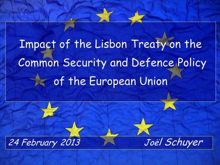 Impact of the Lisbon Treaty on the Common Security and Defence Policy of the European Union 24 February 2013Joë l Schuyer.