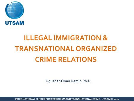 ILLEGAL IMMIGRATION & TRANSNATIONAL ORGANIZED CRIME RELATIONS INTERNATIONAL CENTER FOR TERRORISM AND TRANSNATIONAL CRIME - UTSAM © 2012 Oğuzhan Ömer Demir,