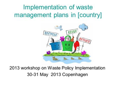 Implementation of waste management plans in [country] 2013 workshop on Waste Policy Implementation 30-31 May 2013 Copenhagen.