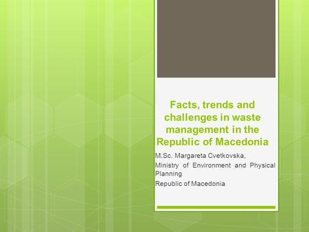 Facts, trends and challenges in waste management in the Republic of Macedonia M.Sc. Margareta Cvetkovska, Ministry of Environment and Physical Planning.