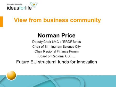 Norman Price Deputy Chair LMC of ERDF funds Chair of Birmingham Science City Chair Regional Finance Forum Board of Regional CBI…. Future EU structural.