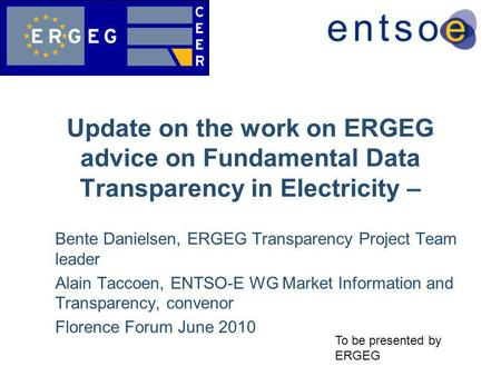 Bente Danielsen, ERGEG Transparency Project Team leader Alain Taccoen, ENTSO-E WG Market Information and Transparency, convenor Florence Forum June 2010.