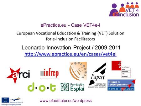 EPractice.eu - Case VET4e-I European Vocational Education & Training (VET) Solution for e-Inclusion Facilitators Leonardo Innovation Project / 2009-2011.