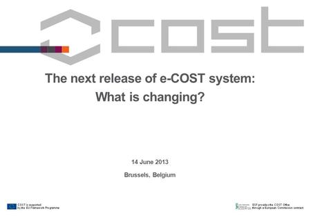 The next release of e-COST system: What is changing? 14 June 2013 Brussels, Belgium.