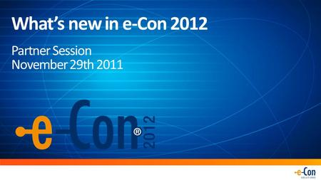 What's new in e-Con 2012 Partner Session November 29th 2011.