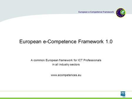 European e-Competence Framework 1.0 A common European framework for ICT Professionals in all industry sectors www.ecompetences.eu.