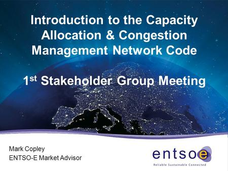 Introduction to the Capacity Allocation & Congestion Management Network Code 1 st Stakeholder Group Meeting Mark Copley ENTSO-E Market Advisor.