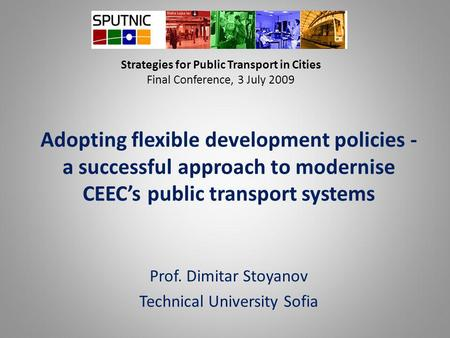 Strategies for Public Transport in Cities Final Conference, 3 July 2009 Adopting flexible development policies - a successful approach to modernise CEEC's.
