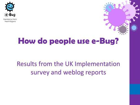 Operated by Public Health England How do people use e-Bug? Results from the UK Implementation survey and weblog reports.
