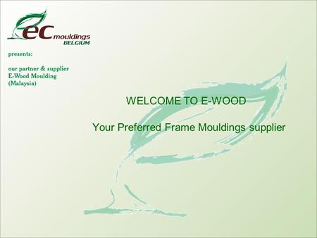 WELCOME TO E-WOOD Your Preferred Frame Mouldings supplier.