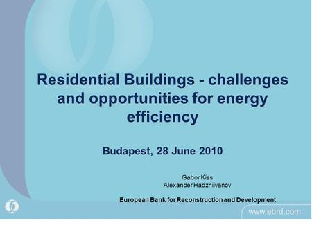 Residential Buildings - challenges and opportunities for energy efficiency Budapest, 28 June 2010 Gabor Kiss Alexander Hadzhiivanov European Bank for Reconstruction.