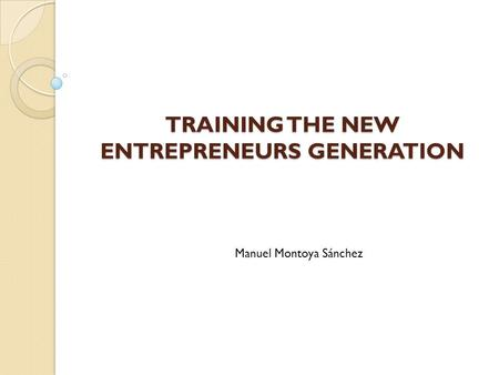 TRAINING THE NEW ENTREPRENEURS GENERATION Manuel Montoya Sánchez.
