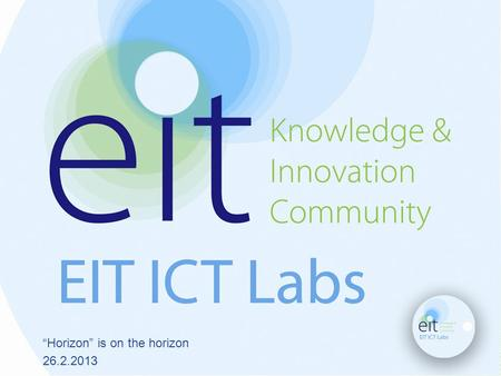 """Horizon"" is on the horizon 26.2.2013. EIT ICT Labs Kai Huotari Co-Location Centre Manager EIT ICT Labs Helsinki."