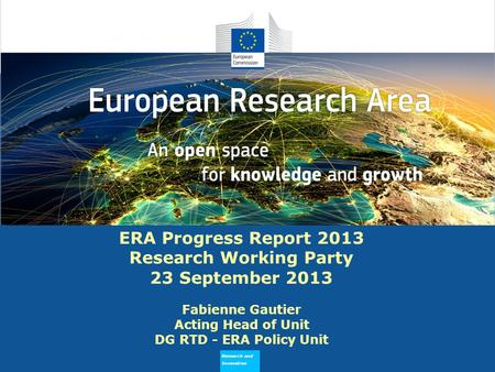 Research and Innovation Why does ERA Need to Flourish ERA Progress Report 2013 Research Working Party 23 September 2013 Fabienne Gautier Acting Head of.