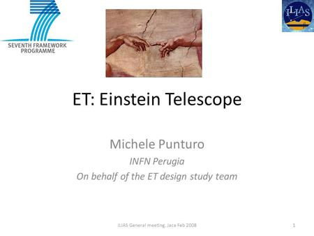 ET: Einstein Telescope Michele Punturo INFN Perugia On behalf of the ET design study team 1ILIAS General meeting, Jaca Feb 2008.
