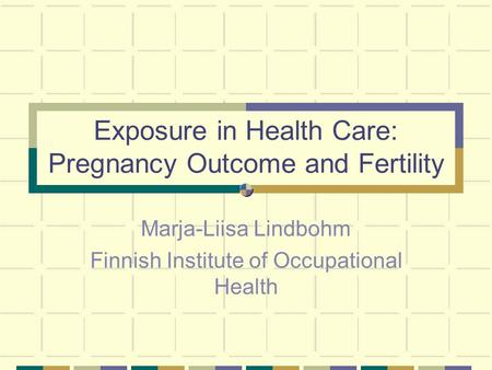 Exposure in Health Care: Pregnancy Outcome and Fertility Marja-Liisa Lindbohm Finnish Institute of Occupational Health.
