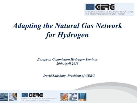 Adapting the Natural Gas Network for Hydrogen European Commission Hydrogen Seminar 26th April 2013 David Salisbury, President of GERG.