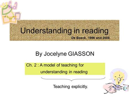Understanding in reading By Jocelyne GIASSON Ch. 2 : A model of teaching for understanding in reading Teaching explicitly. De Boeck, 1996 and 2008.
