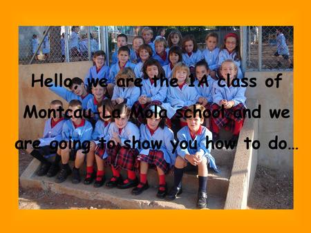 Hello, we are the 1A class of Montcau-La Mola school and we are going to show you how to do…