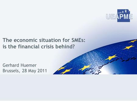 The economic situation for SMEs: is the financial crisis behind? Gerhard Huemer Brussels, 28 May 2011.