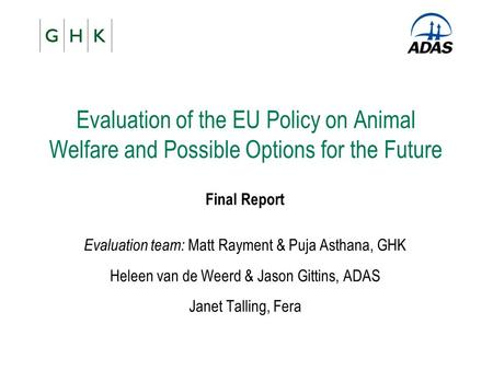 Evaluation of the EU Policy on Animal Welfare and Possible Options for the Future Final Report Evaluation team: Matt Rayment & Puja Asthana, GHK Heleen.