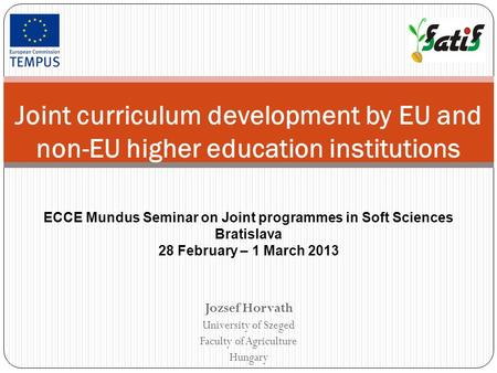 Jozsef Horvath University of Szeged Faculty of Agriculture Hungary Joint curriculum development by EU and non-EU higher education institutions ECCE Mundus.
