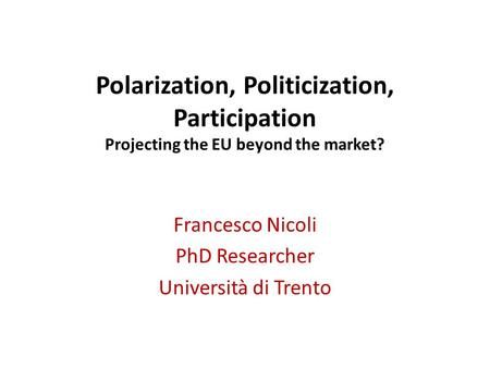 Polarization, Politicization, Participation Projecting the EU beyond the market? Francesco Nicoli PhD Researcher Università di Trento.