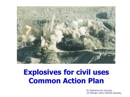EC Explosives for civil uses 22 February 2013, SSDCEI, Brussels, Explosives for civil uses Common Action Plan.