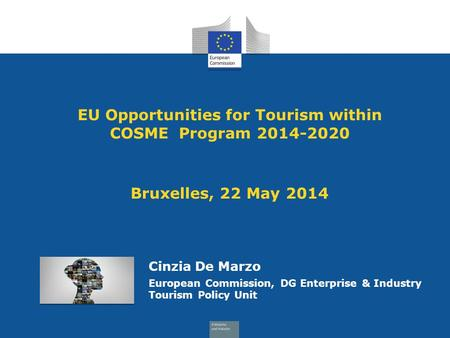 EU Opportunities for Tourism within COSME Program 2014-2020 Bruxelles, 22 May 2014 Cinzia De Marzo European Commission, DG Enterprise & Industry Tourism.