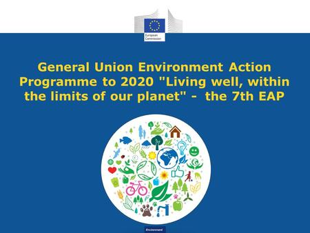 Environment General Union Environment Action Programme to 2020 Living well, within the limits of our planet - the 7th EAP.