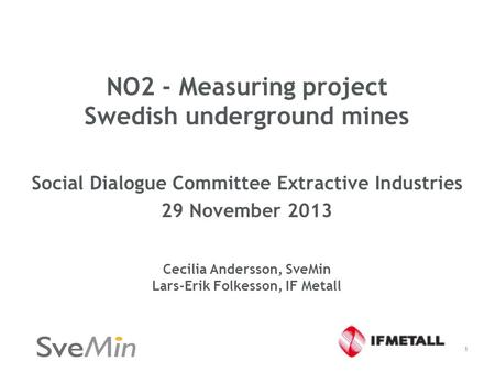 NO2 - Measuring project Swedish underground mines Social Dialogue Committee Extractive Industries 29 November 2013 Cecilia Andersson, SveMin Lars-Erik.