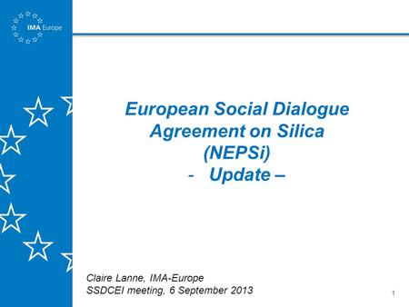 1 European Social Dialogue Agreement on Silica (NEPSi) -Update – Claire Lanne, IMA-Europe SSDCEI meeting, 6 September 2013.