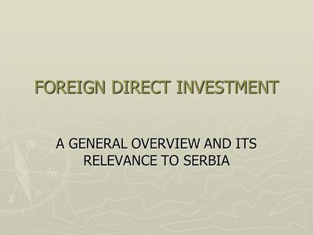 FOREIGN DIRECT INVESTMENT A GENERAL OVERVIEW AND ITS RELEVANCE TO SERBIA.