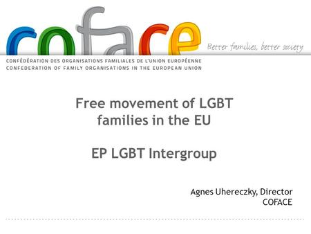 Free movement of LGBT families in the EU EP LGBT Intergroup Agnes Uhereczky, Director COFACE.