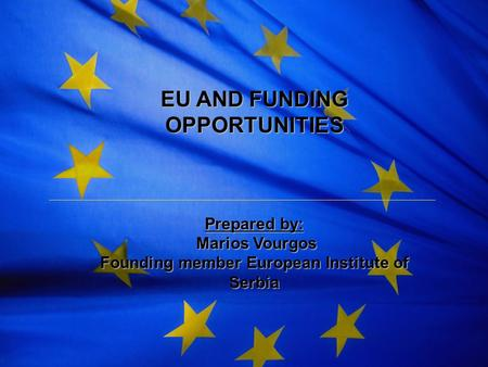 The European Union EU AND FUNDING OPPORTUNITIES Prepared by: Marios Vourgos Marios Vourgos Founding member European Institute of Serbia.