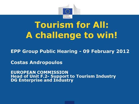 Tourism for All: A challenge to win! EPP Group Public Hearing - 09 February 2012 Costas Andropoulos EUROPEAN COMMISSION Head of Unit F.2- Support to Tourism.