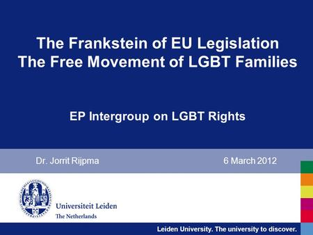 Leiden University. The university to discover. The Frankstein of EU Legislation The Free Movement of LGBT Families EP Intergroup on LGBT Rights Dr. Jorrit.