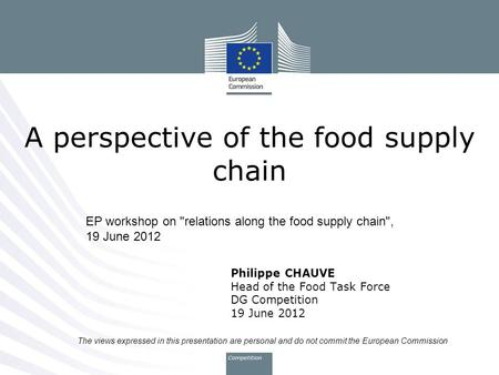 A perspective of the food supply chain Philippe CHAUVE Head of the Food Task Force DG Competition 19 June 2012 EP workshop on relations along the food.