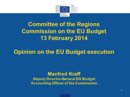 1 Committee of the Regions Commission on the EU Budget 13 February 2014 Opinion on the EU Budget execution Manfred Kraff Deputy Director-General DG Budget.