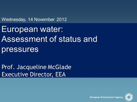 Wednesday, 14 November 2012 European water: Assessment of status and pressures Prof. Jacqueline McGlade Executive Director, EEA.