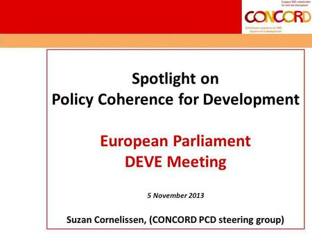 Spotlight on Policy Coherence for Development European Parliament DEVE Meeting 5 November 2013 Suzan Cornelissen, (CONCORD PCD steering group)