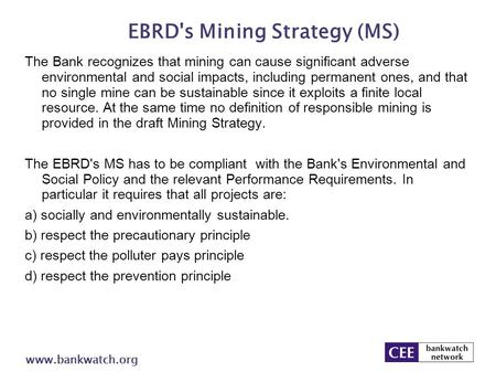 EBRD's Mining Strategy (MS) www.bankwatch.org The Bank recognizes that mining can cause significant adverse environmental and social impacts, including.