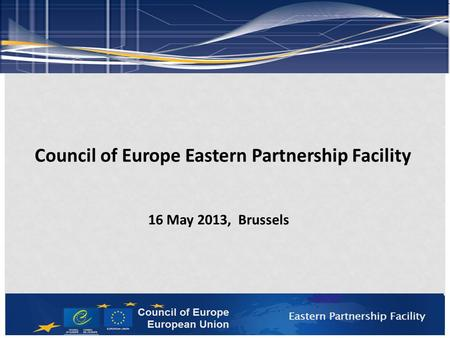 Council of Europe Eastern Partnership Facility 16 May 2013, Brussels.