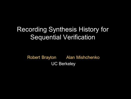 Recording Synthesis History for Sequential Verification Robert Brayton Alan Mishchenko UC Berkeley.